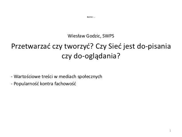 BLOG I …                          Wiesław Godzic, SWPSPrzetwarzad czy tworzyd? Czy Sied jest do-pisania               czy ...