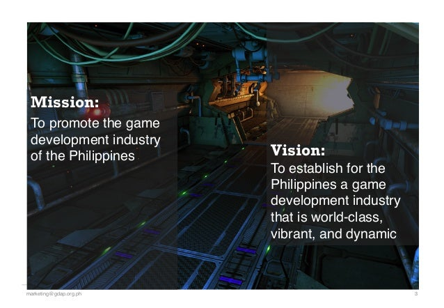 Mission: To promote the game development industry of the Philippines! 3!marketing@gdap.org.ph! Vision:! To establish for t...