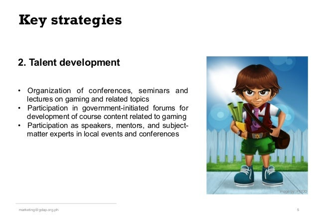 Key strategies 5!marketing@gdap.org.ph! • Organization of conferences, seminars and lectures on gaming and related topics...