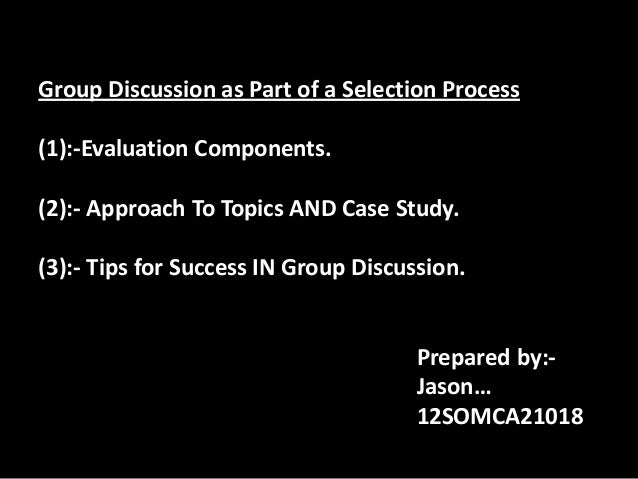 Group Discussion as Part of a Selection Process(1):-Evaluation Components.(2):- Approach To Topics AND Case Study.(3):- Ti...