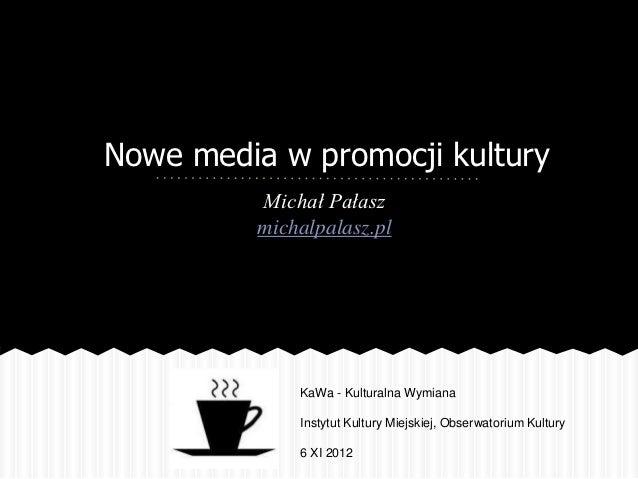 Nowe media w promocji kultury         Michał Pałasz         michalpalasz.pl             KaWa - Kulturalna Wymiana         ...
