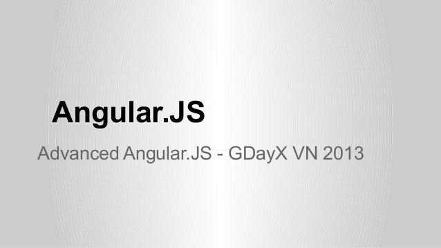 Angular.JS Advanced Angular.JS - GDayX VN 2013