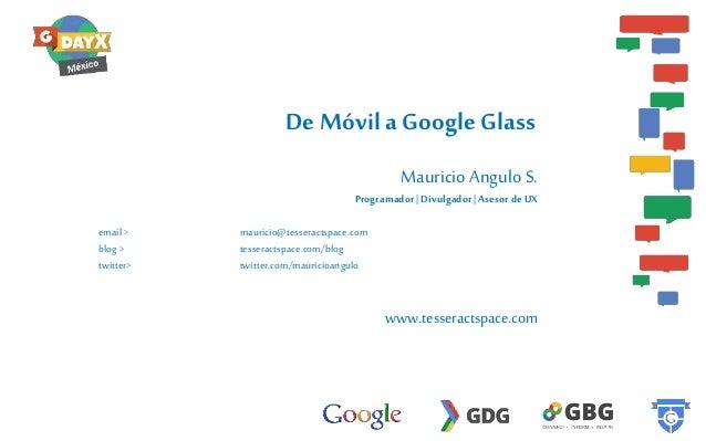 De Móvil a Google Glass Mauricio Angulo S. Programador   Divulgador   Asesor de UX email > blog > twitter>  mauricio@tesse...