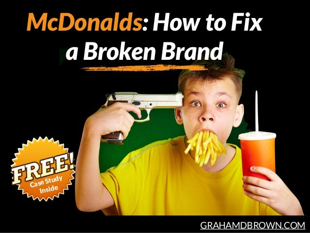 GRAHAMDBROWN.COM McDonalds: How to Fix a Broken Brand Case Study
