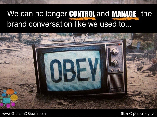 We can no longer control and manage the brand conversation like we used to... CONTROL MANAGE www.GrahamDBrown.com flickr ©...