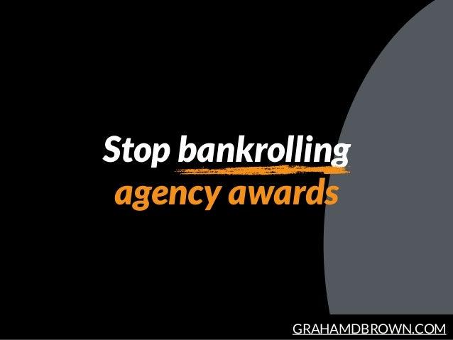 GRAHAMDBROWN.COM Stop bankrolling agency awards
