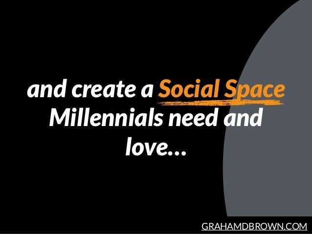 GRAHAMDBROWN.COM and create a Social Space Millennials need and love…