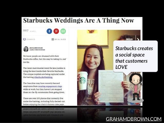 GRAHAMDBROWN.COM Starbucks creates  a social space  that customers  LOVE