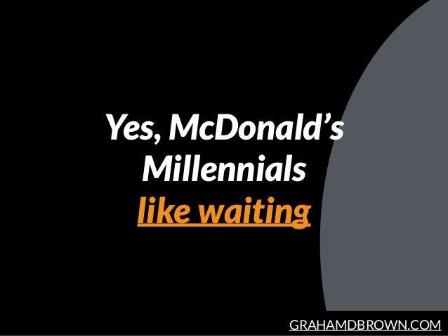 GRAHAMDBROWN.COM Yes, McDonald's Millennials like waiting