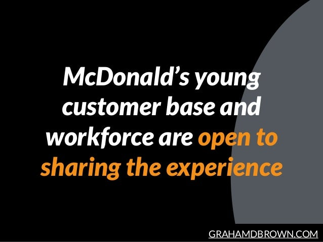GRAHAMDBROWN.COM McDonald's young customer base and workforce are open to sharing the experience