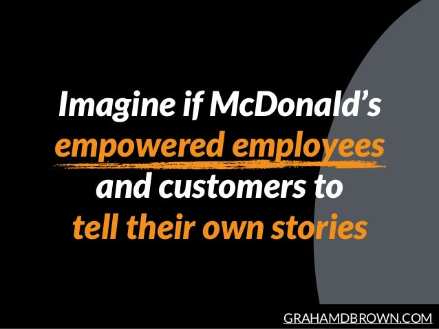 GRAHAMDBROWN.COM Imagine if McDonald's empowered employees and customers to tell their own stories