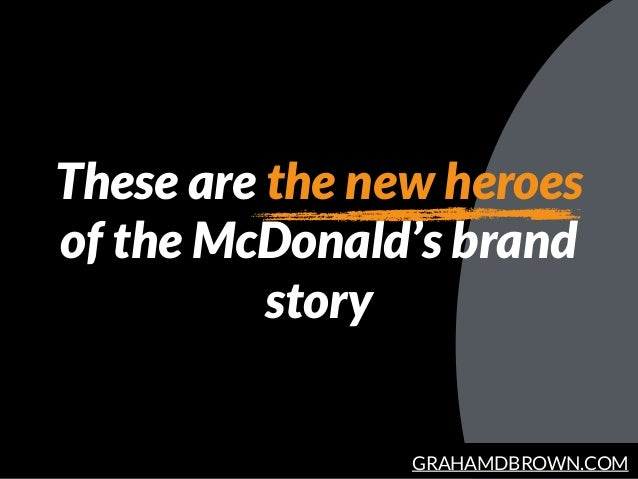 GRAHAMDBROWN.COM These are the new heroes of the McDonald's brand story