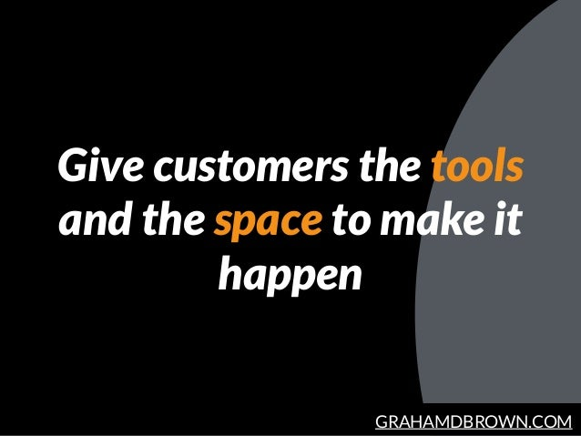 GRAHAMDBROWN.COM Give customers the tools and the space to make it happen