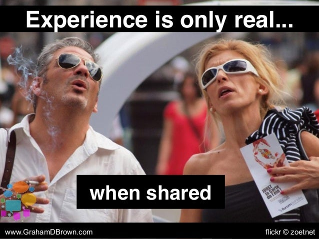 Experience is only real... when shared www.GrahamDBrown.com flickr © zoetnet
