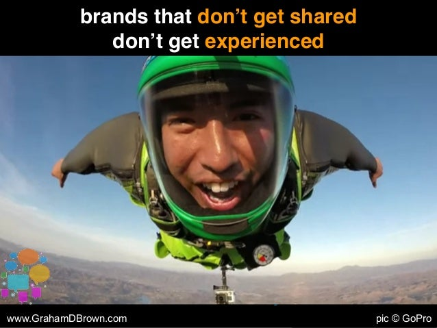 brands that don't get shared don't get experienced www.GrahamDBrown.com pic © GoPro