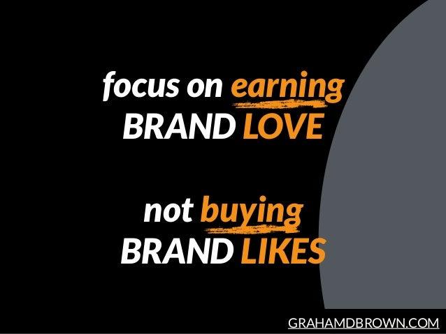 GRAHAMDBROWN.COM focus on earning BRAND LOVE not buying BRAND LIKES