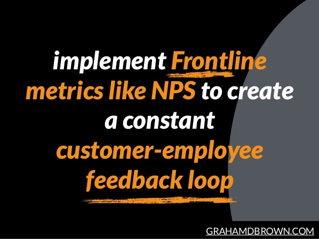 GRAHAMDBROWN.COM implement Frontline metrics like NPS to create a constant customer-employee feedback loop