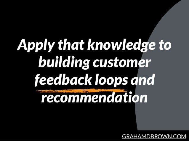 GRAHAMDBROWN.COM Apply that knowledge to building customer feedback loops and recommendation