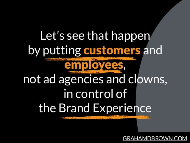 GRAHAMDBROWN.COM Let's see that happen by putting customers and employees, not ad agencies and clowns, in control of the B...