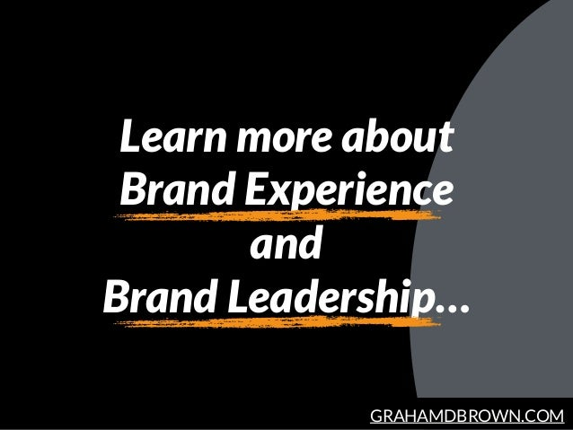 GRAHAMDBROWN.COM Learn more about Brand Experience and Brand Leadership…
