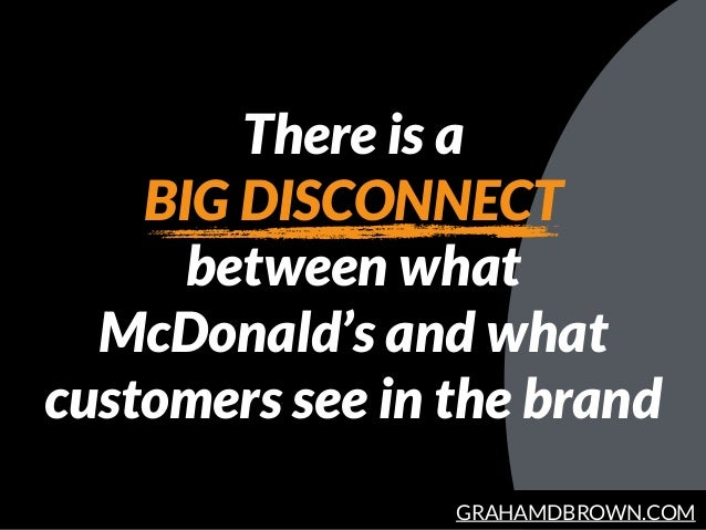 GRAHAMDBROWN.COM There is a BIG DISCONNECT between what McDonald's and what customers see in the brand