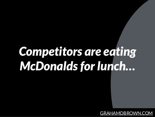 GRAHAMDBROWN.COM Competitors are eating McDonalds for lunch…
