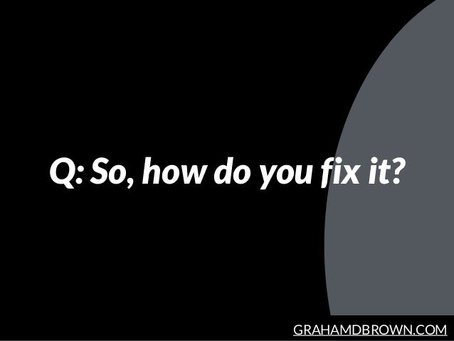 GRAHAMDBROWN.COM Q: So, how do you fix it?