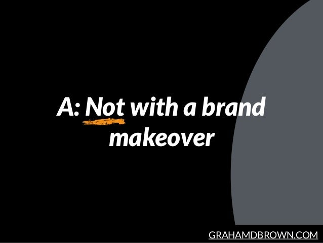 GRAHAMDBROWN.COM A: Not with a brand makeover