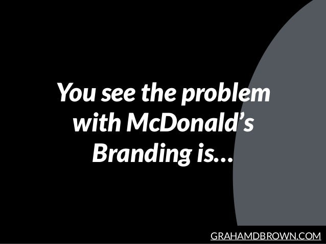 GRAHAMDBROWN.COM You see the problem with McDonald's Branding is…