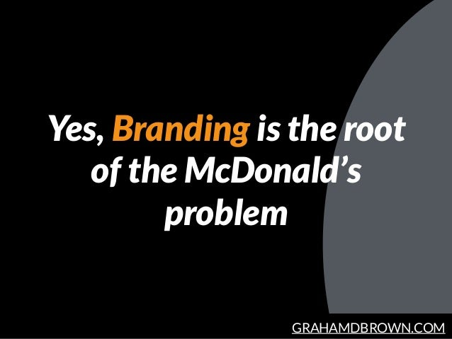 GRAHAMDBROWN.COM Yes, Branding is the root of the McDonald's problem