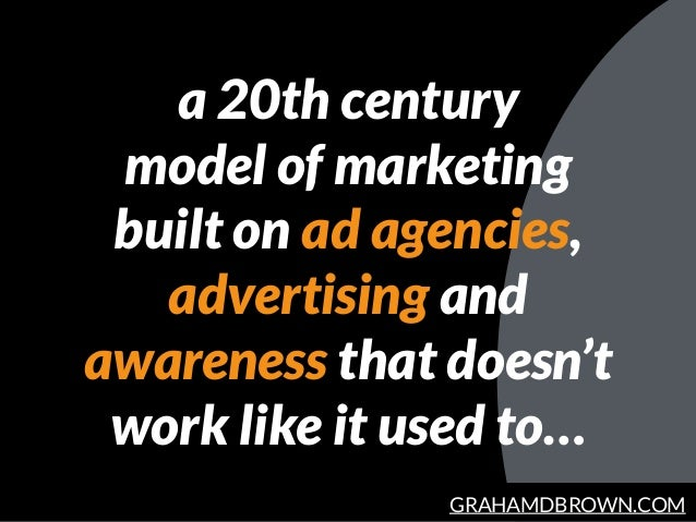 GRAHAMDBROWN.COM a 20th century model of marketing built on ad agencies, advertising and awareness that doesn't work like ...