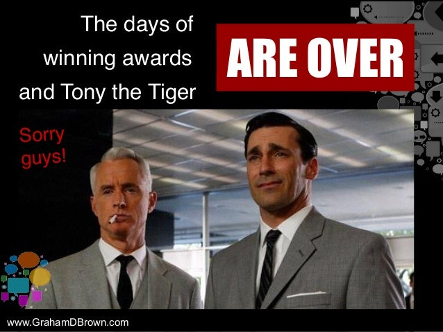 The days of ARE OVERwinning awards and Tony the Tiger www.GrahamDBrown.com Sorry guys!
