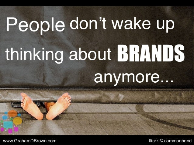 People don't wake up thinking about BRANDS anymore... www.GrahamDBrown.com flickr © commonbond
