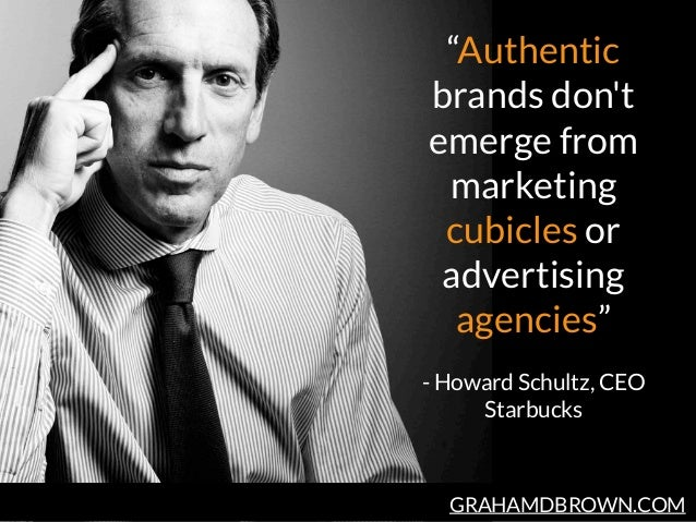 """GRAHAMDBROWN.COM """"Authentic brands don't emerge from marketing cubicles or advertising agencies""""  - Howard Schultz, CEO S..."""
