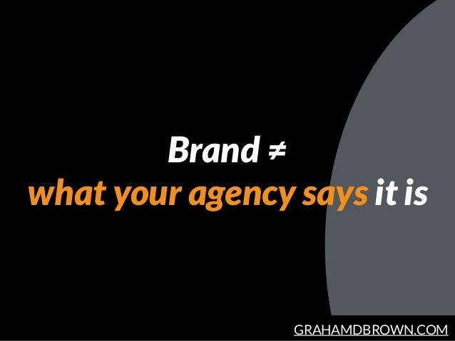 GRAHAMDBROWN.COM Brand ≠ what your agency says it is