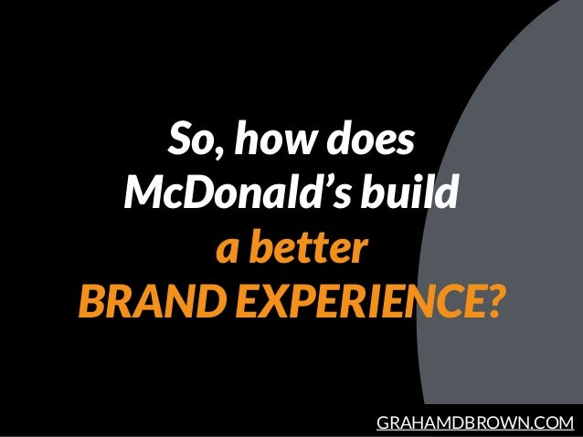 GRAHAMDBROWN.COM So, how does McDonald's build a better BRAND EXPERIENCE?
