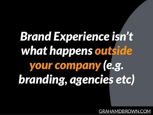 GRAHAMDBROWN.COM Brand Experience isn't what happens outside your company (e.g. branding, agencies etc)