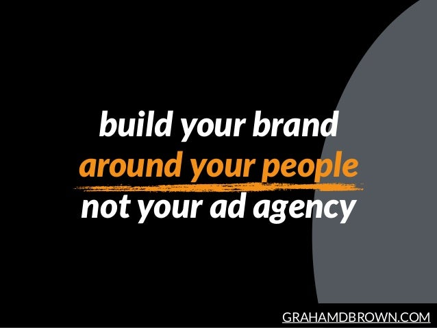 GRAHAMDBROWN.COM build your brand around your people not your ad agency