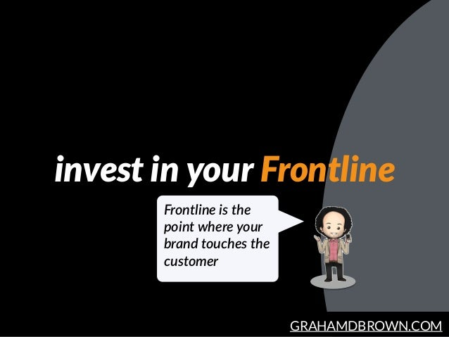 GRAHAMDBROWN.COM invest in your Frontline Frontline is the  point where your  brand touches the  customer