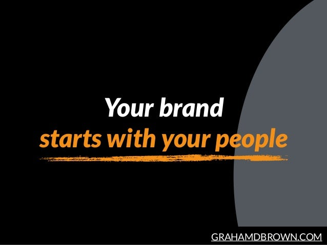 GRAHAMDBROWN.COM Your brand starts with your people