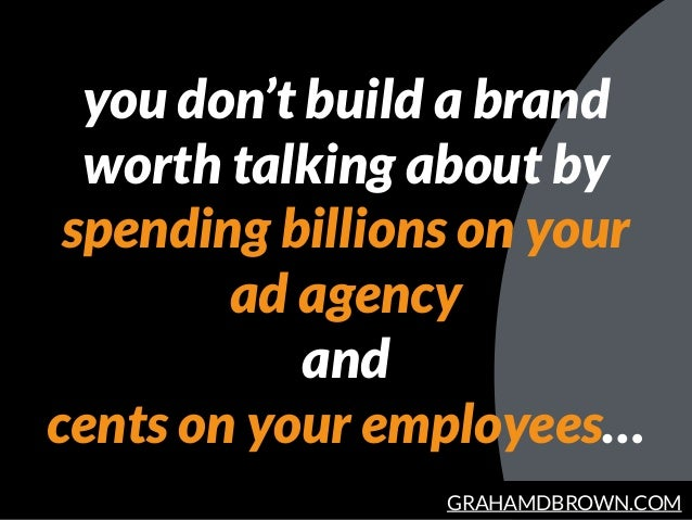 GRAHAMDBROWN.COM you don't build a brand worth talking about by spending billions on your ad agency and cents on your empl...