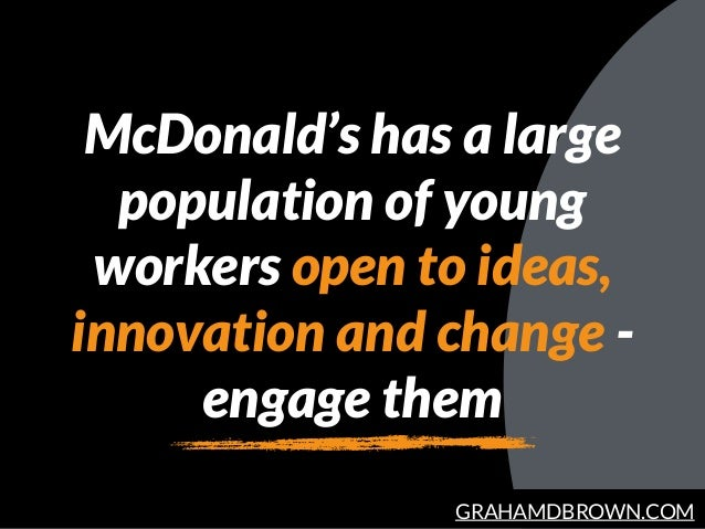 GRAHAMDBROWN.COM McDonald's has a large population of young workers open to ideas, innovation and change - engage them