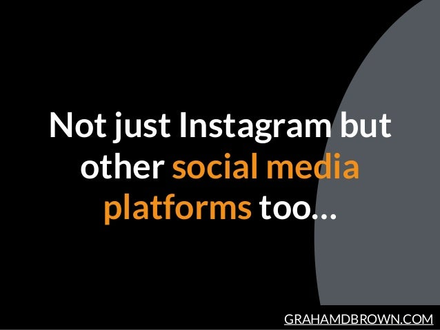 GRAHAMDBROWN.COM Not just Instagram but other social media platforms too…