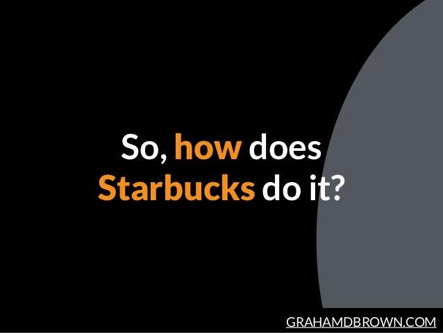 GRAHAMDBROWN.COM So, how does Starbucks do it?