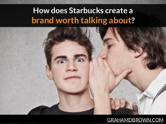 GRAHAMDBROWN.COM How does Starbucks create a  brand worth talking about?