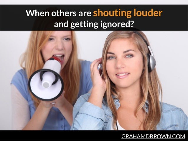 GRAHAMDBROWN.COM When others are shouting louder and getting ignored?