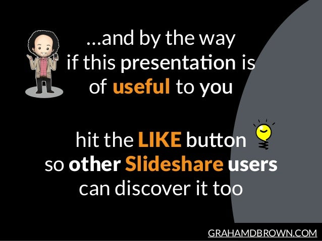 GRAHAMDBROWN.COM …and by the way if this presentaHon is  of useful to you hit the LIKE buJon so other Slideshare user...