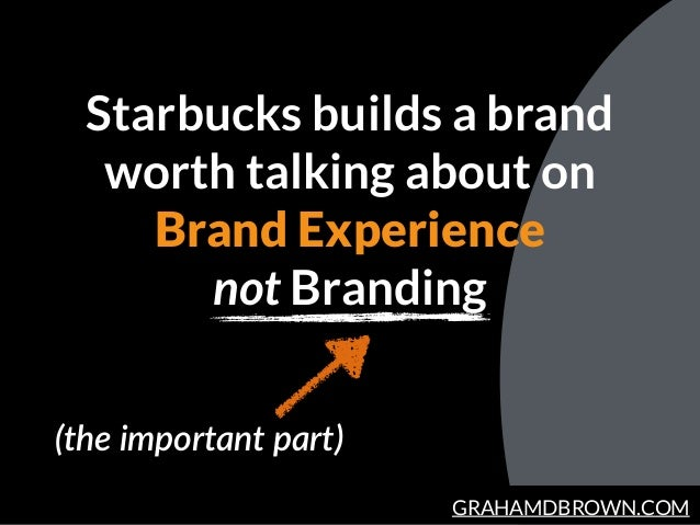 GRAHAMDBROWN.COM Starbucks builds a brand worth talking about on Brand Experience not Branding (the important part)