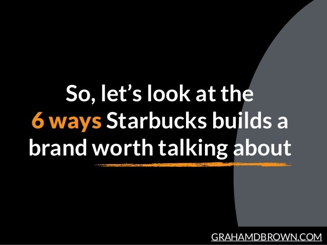 GRAHAMDBROWN.COM So, let's look at the 6 ways Starbucks builds a brand worth talking about