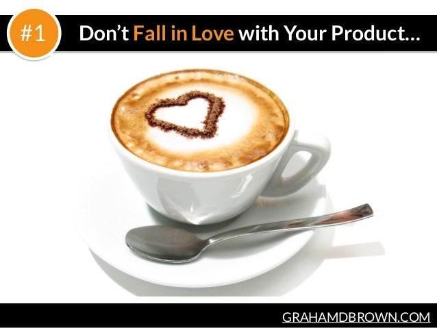 GRAHAMDBROWN.COM Don't Fall in Love with Your Product…#1